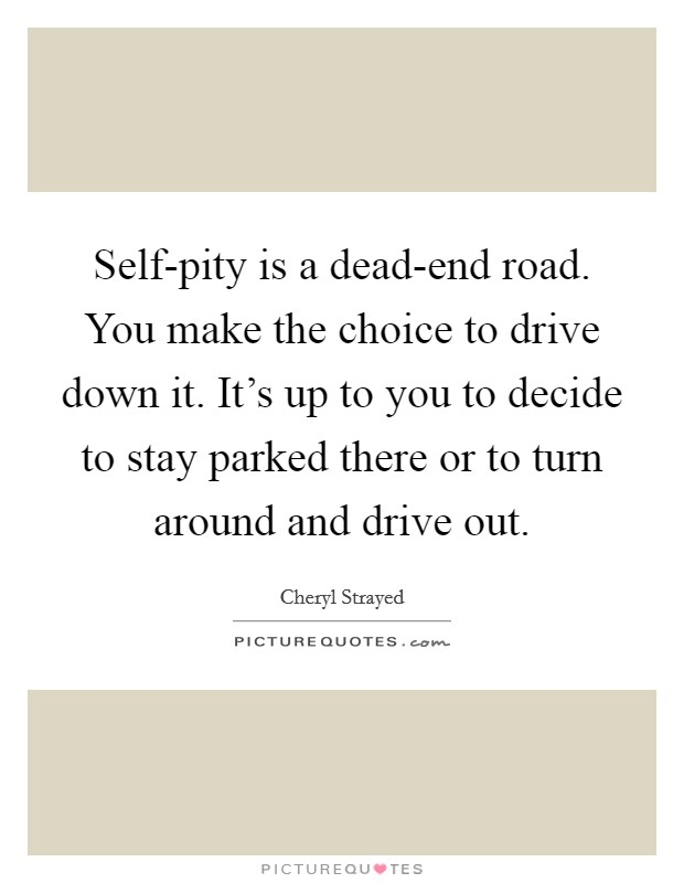 Self-pity is a dead-end road. You make the choice to drive down it. It's up to you to decide to stay parked there or to turn around and drive out Picture Quote #1