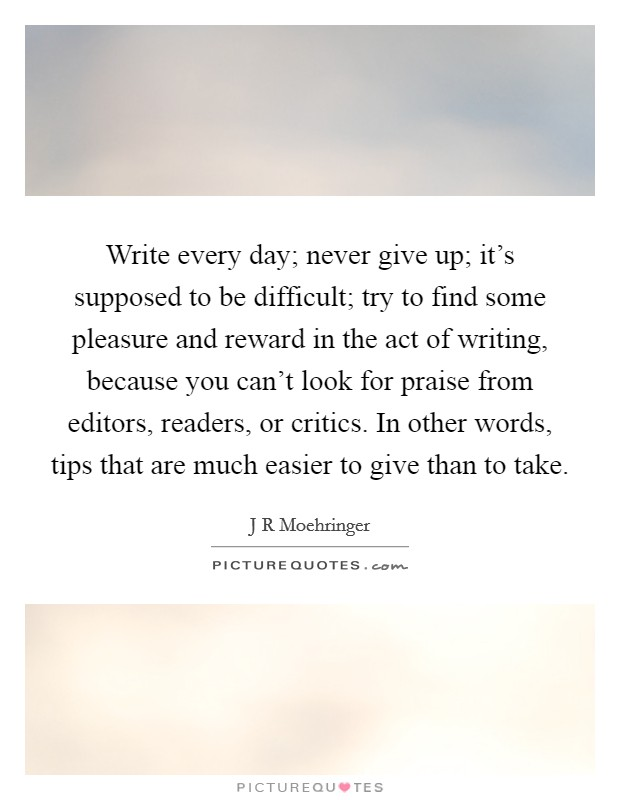 Write every day; never give up; it's supposed to be difficult; try to find some pleasure and reward in the act of writing, because you can't look for praise from editors, readers, or critics. In other words, tips that are much easier to give than to take Picture Quote #1