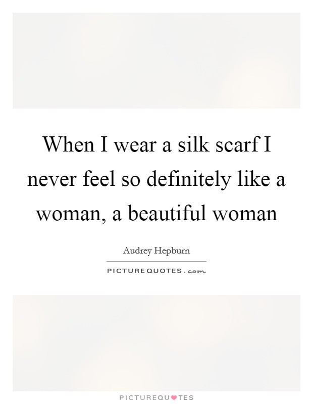 When I wear a silk scarf I never feel so definitely like a woman, a beautiful woman Picture Quote #1