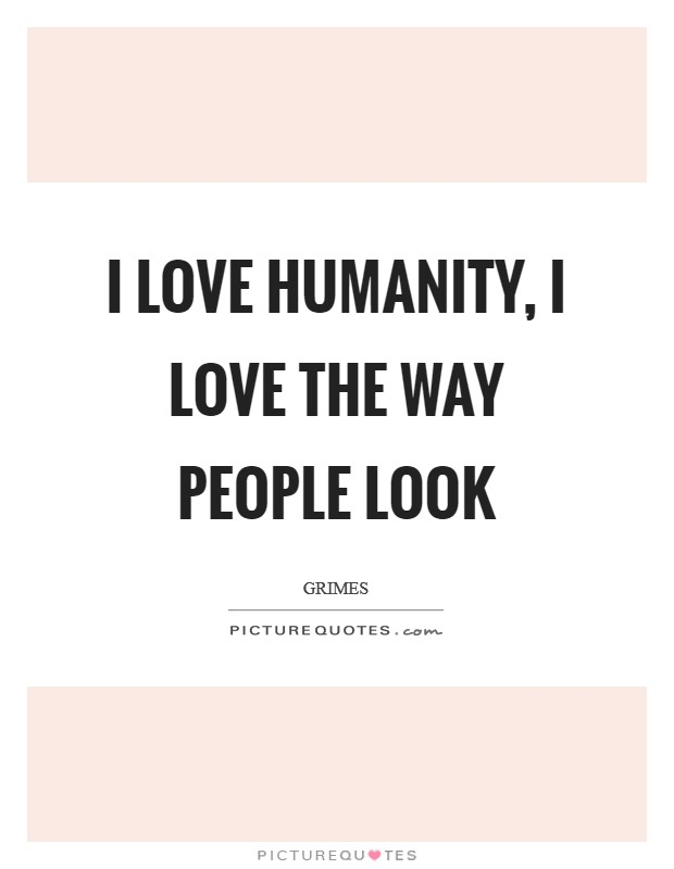 I love humanity, I love the way people look Picture Quote #1