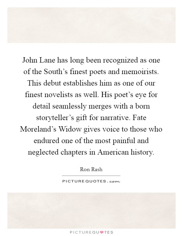 John Lane has long been recognized as one of the South's finest poets and memoirists. This debut establishes him as one of our finest novelists as well. His poet's eye for detail seamlessly merges with a born storyteller's gift for narrative. Fate Moreland's Widow gives voice to those who endured one of the most painful and neglected chapters in American history Picture Quote #1
