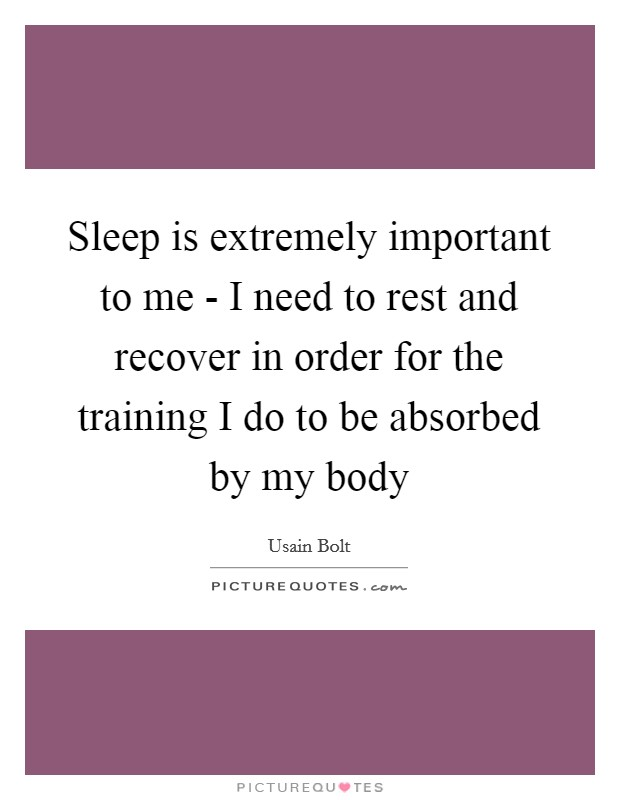 Sleep is extremely important to me - I need to rest and recover in order for the training I do to be absorbed by my body Picture Quote #1