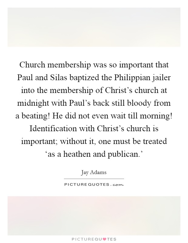 Church membership was so important that Paul and Silas baptized the Philippian jailer into the membership of Christ's church at midnight with Paul's back still bloody from a beating! He did not even wait till morning! Identification with Christ's church is important; without it, one must be treated 'as a heathen and publican.' Picture Quote #1