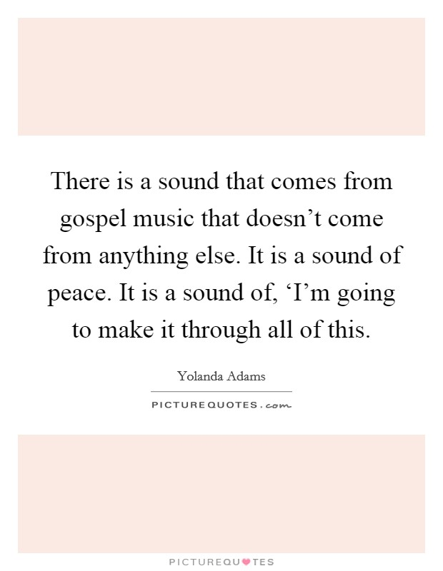 There is a sound that comes from gospel music that doesn't come from anything else. It is a sound of peace. It is a sound of, 'I'm going to make it through all of this Picture Quote #1