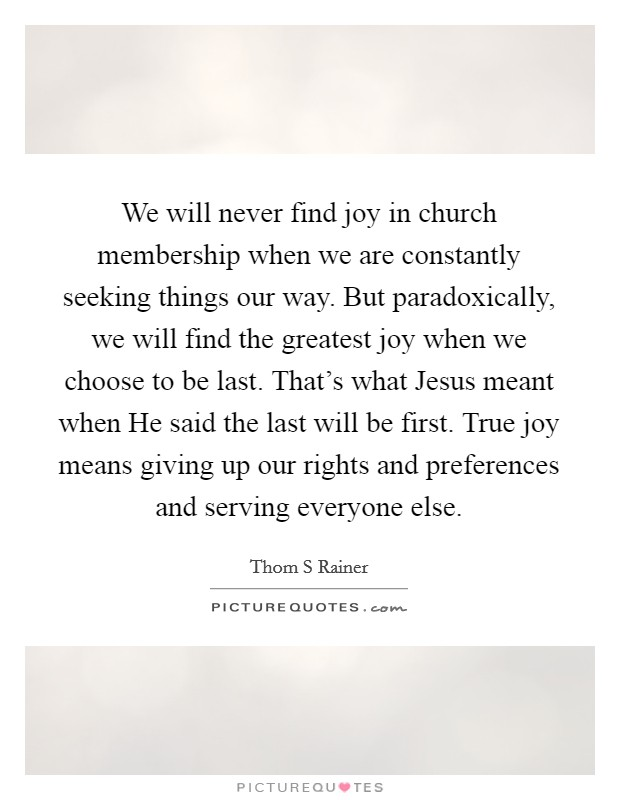 We will never find joy in church membership when we are constantly seeking things our way. But paradoxically, we will find the greatest joy when we choose to be last. That's what Jesus meant when He said the last will be first. True joy means giving up our rights and preferences and serving everyone else Picture Quote #1