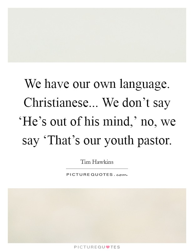 We have our own language. Christianese... We don't say 'He's out of his mind,' no, we say 'That's our youth pastor Picture Quote #1