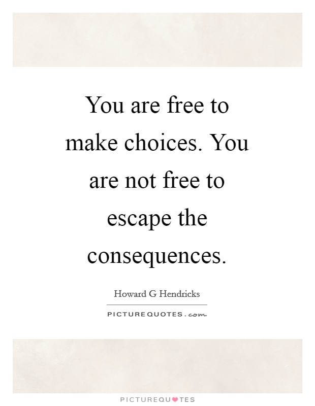 You are free to make choices. You are not free to escape the consequences Picture Quote #1