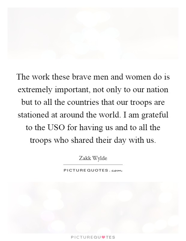 The work these brave men and women do is extremely important, not only to our nation but to all the countries that our troops are stationed at around the world. I am grateful to the USO for having us and to all the troops who shared their day with us Picture Quote #1