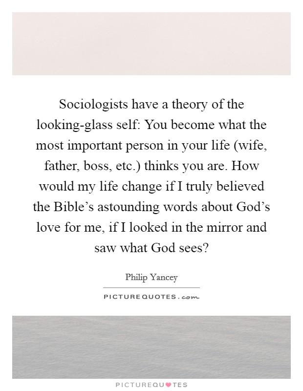 Sociologists have a theory of the looking-glass self: You become what the most important person in your life (wife, father, boss, etc.) thinks you are. How would my life change if I truly believed the Bible's astounding words about God's love for me, if I looked in the mirror and saw what God sees? Picture Quote #1