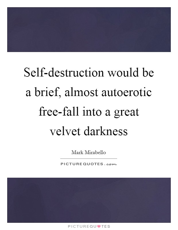 Self-destruction would be a brief, almost autoerotic free-fall into a great velvet darkness Picture Quote #1