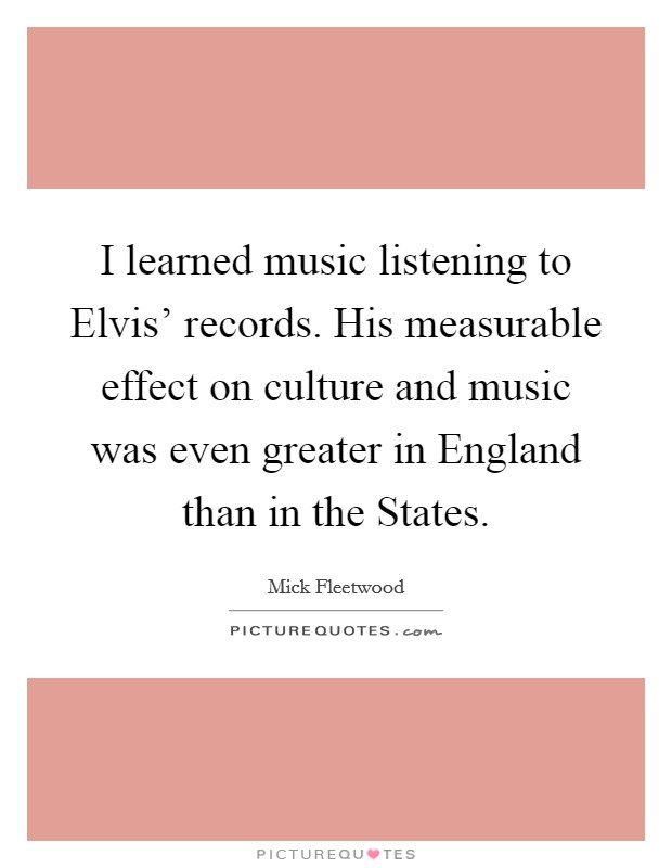 I learned music listening to Elvis' records. His measurable effect on culture and music was even greater in England than in the States Picture Quote #1