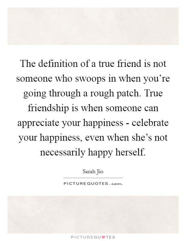 The definition of a true friend is not someone who swoops in when you're going through a rough patch. True friendship is when someone can appreciate your happiness - celebrate your happiness, even when she's not necessarily happy herself Picture Quote #1