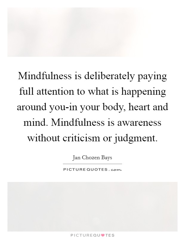 Mindfulness is deliberately paying full attention to what is happening around you-in your body, heart and mind. Mindfulness is awareness without criticism or judgment Picture Quote #1