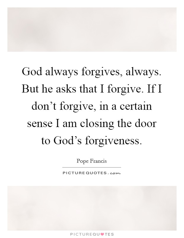 God always forgives, always. But he asks that I forgive. If I don't forgive, in a certain sense I am closing the door to God's forgiveness Picture Quote #1
