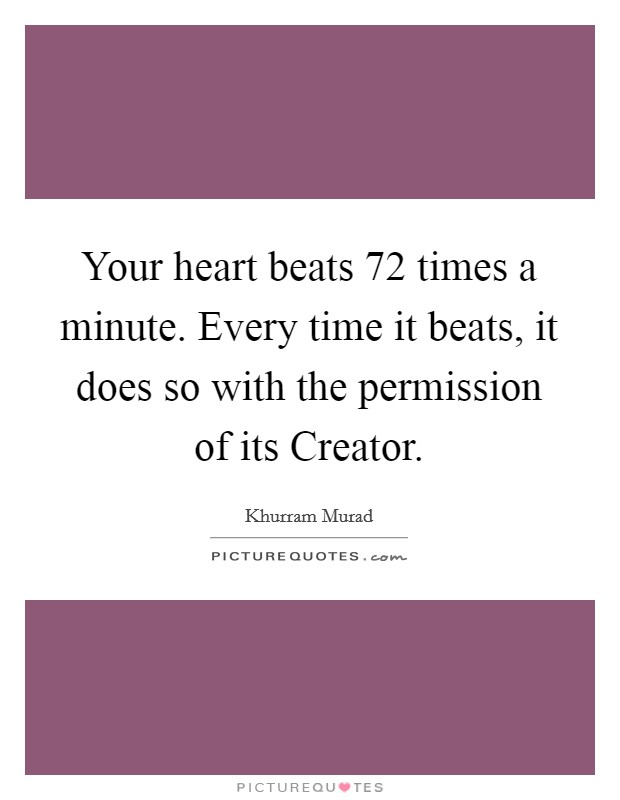 Your heart beats 72 times a minute. Every time it beats, it does so with the permission of its Creator Picture Quote #1