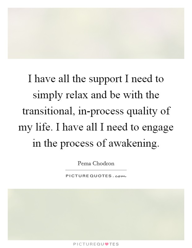 I have all the support I need to simply relax and be with the transitional, in-process quality of my life. I have all I need to engage in the process of awakening Picture Quote #1