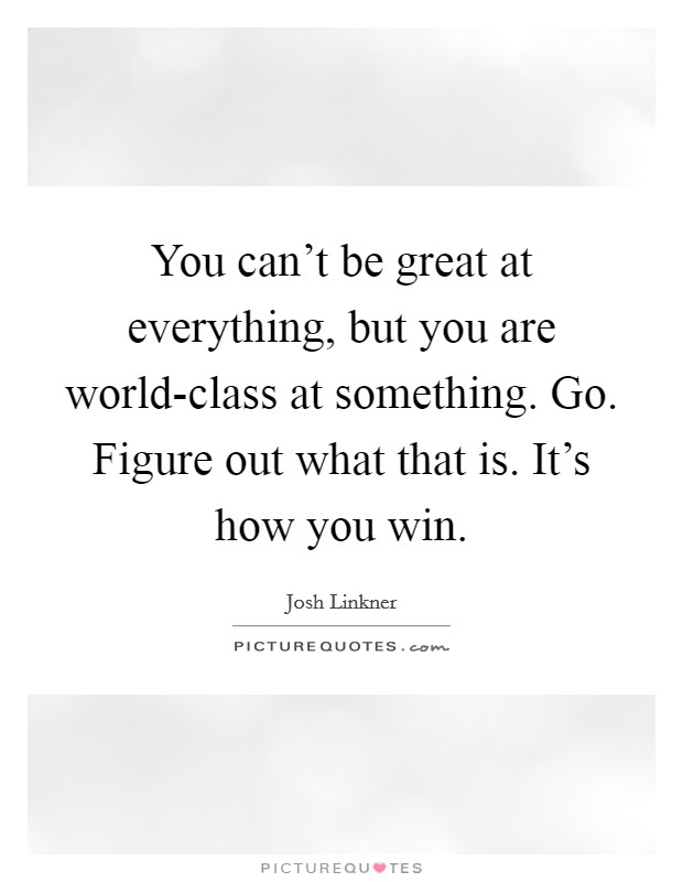 You can't be great at everything, but you are world-class at something. Go. Figure out what that is. It's how you win Picture Quote #1