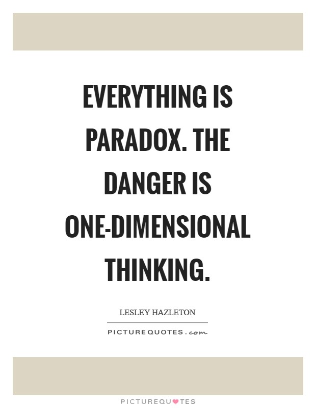 Everything is paradox. The danger is one-dimensional thinking Picture Quote #1
