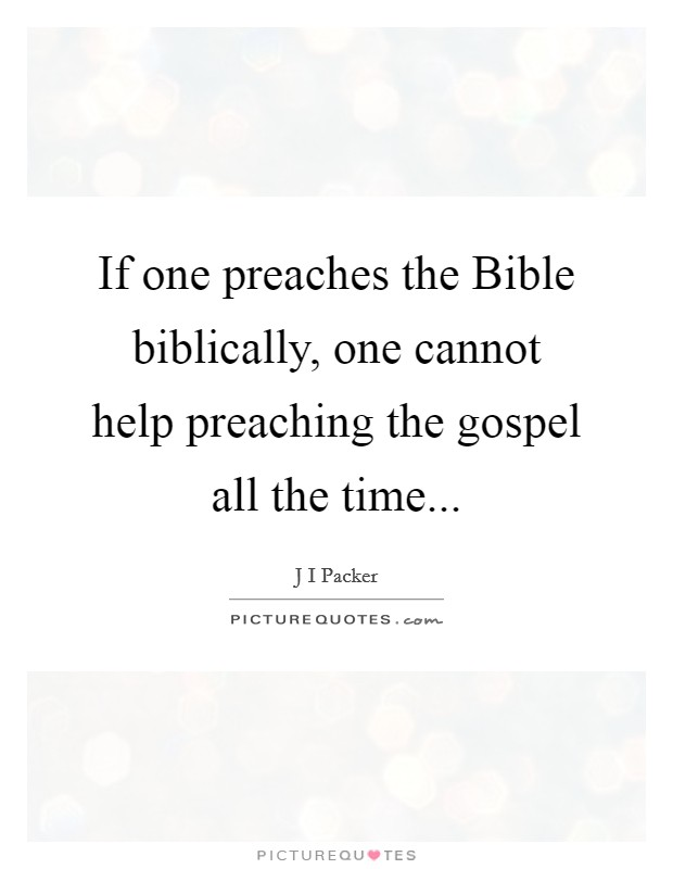 If one preaches the Bible biblically, one cannot help preaching the gospel all the time Picture Quote #1