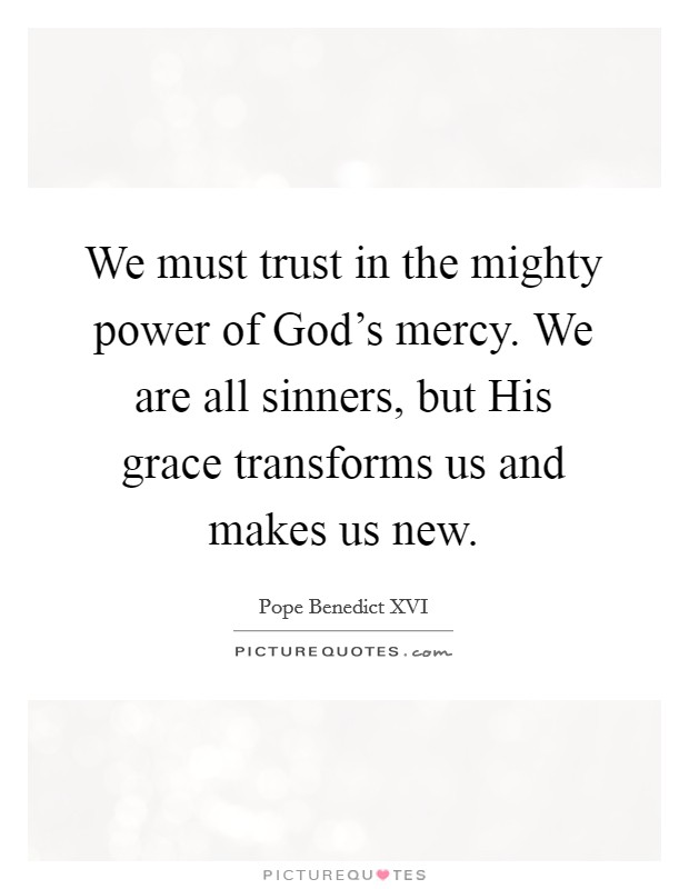 We must trust in the mighty power of God's mercy. We are all sinners, but His grace transforms us and makes us new Picture Quote #1