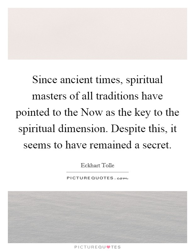 Since ancient times, spiritual masters of all traditions have pointed to the Now as the key to the spiritual dimension. Despite this, it seems to have remained a secret Picture Quote #1