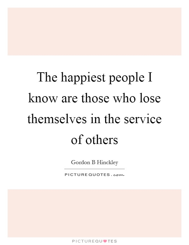 The happiest people I know are those who lose themselves in the service of others Picture Quote #1
