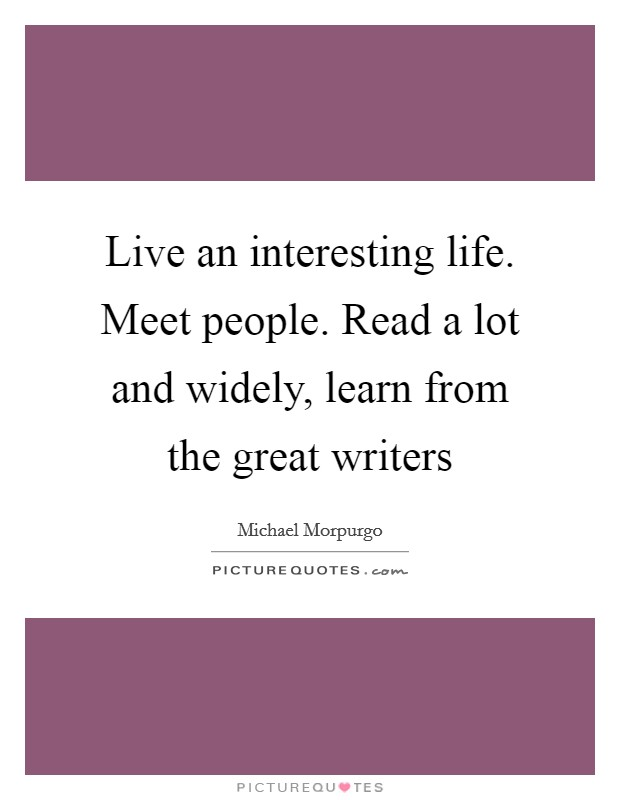Live an interesting life. Meet people. Read a lot and widely, learn from the great writers Picture Quote #1