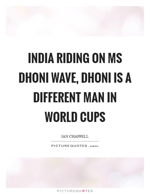 India riding on MS Dhoni wave, Dhoni is a different man in World Cups Picture Quote #1