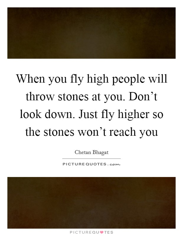 When you fly high people will throw stones at you. Don't look down. Just fly higher so the stones won't reach you Picture Quote #1