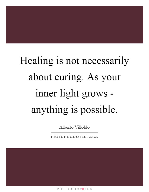 Healing is not necessarily about curing. As your inner light grows - anything is possible Picture Quote #1