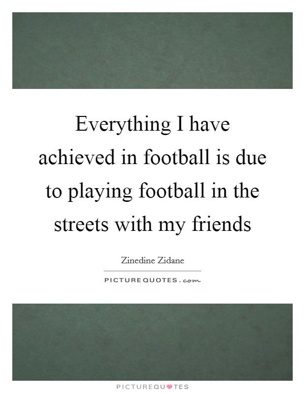 Everything I have achieved in football is due to playing football in the streets with my friends Picture Quote #1