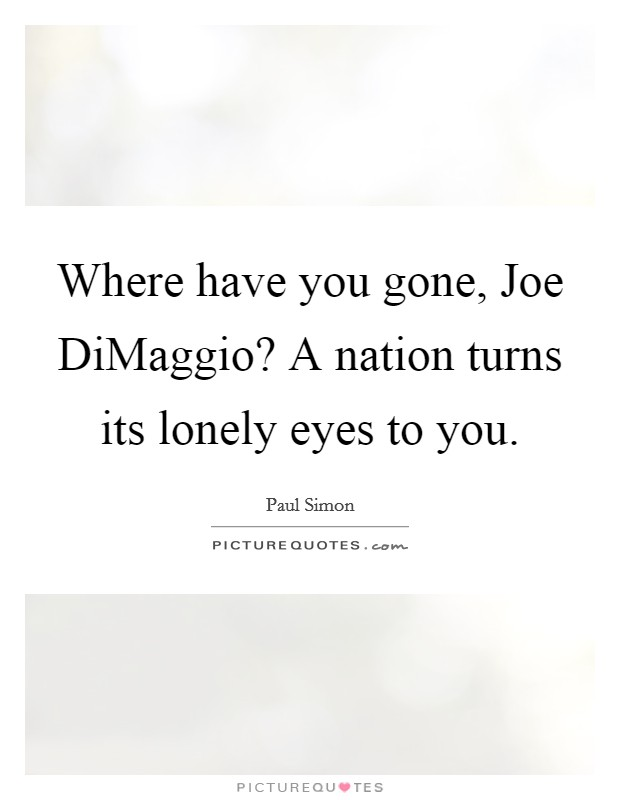 Where have you gone, Joe DiMaggio? A nation turns its lonely eyes to you Picture Quote #1