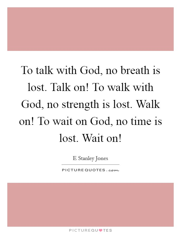 To talk with God, no breath is lost. Talk on! To walk with God, no strength is lost. Walk on! To wait on God, no time is lost. Wait on! Picture Quote #1
