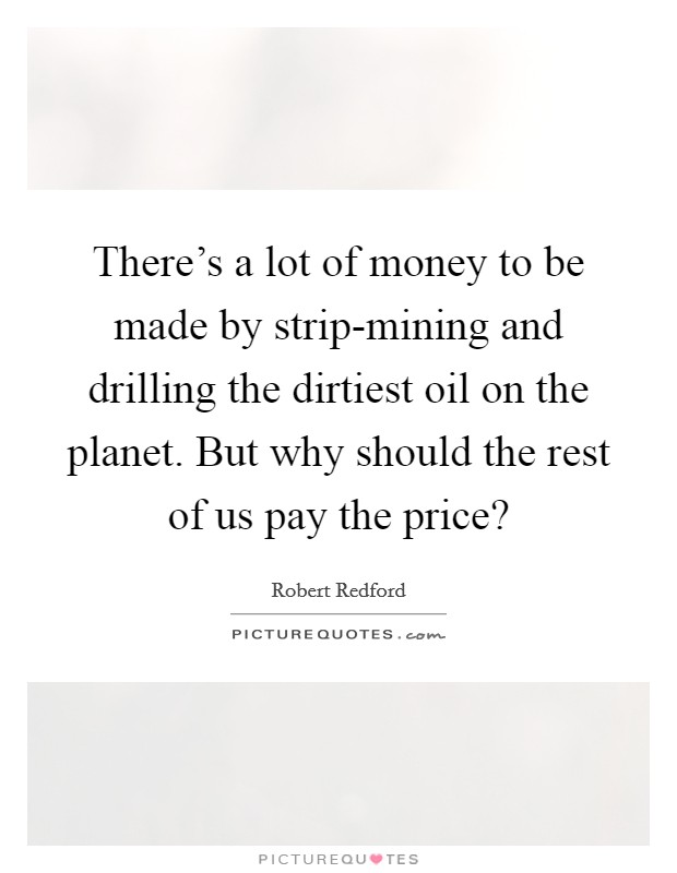 There's a lot of money to be made by strip-mining and drilling the dirtiest oil on the planet. But why should the rest of us pay the price? Picture Quote #1