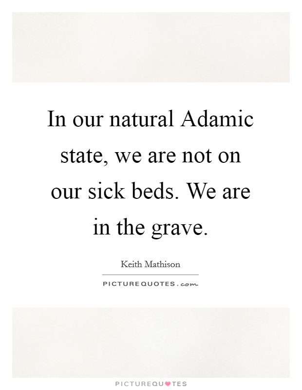 In our natural Adamic state, we are not on our sick beds. We are in the grave Picture Quote #1