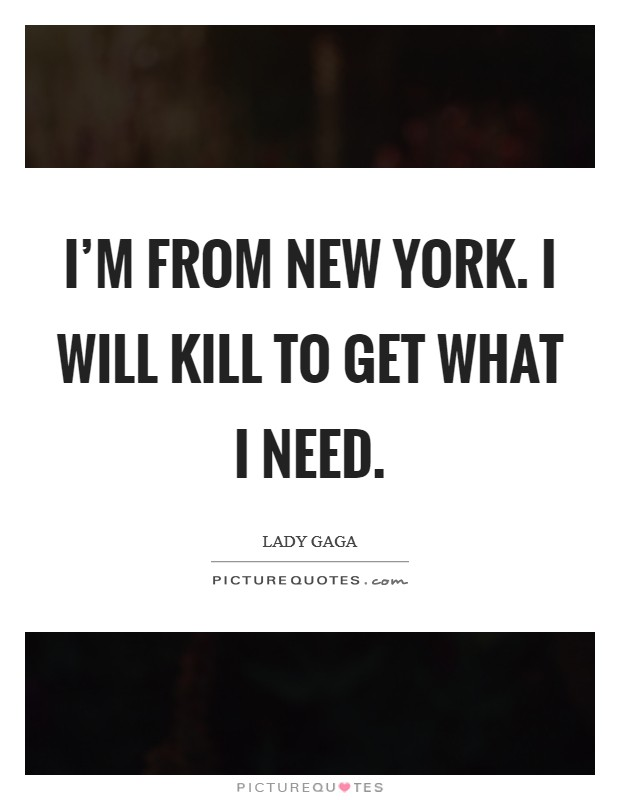 I'm from New York. I will kill to get what I need Picture Quote #1