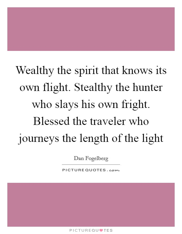 Wealthy the spirit that knows its own flight. Stealthy the hunter who slays his own fright. Blessed the traveler who journeys the length of the light Picture Quote #1