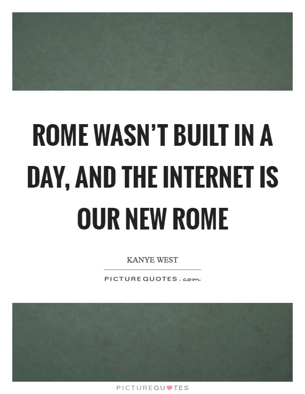 Rome wasn't built in a day, and the internet is our new Rome Picture Quote #1