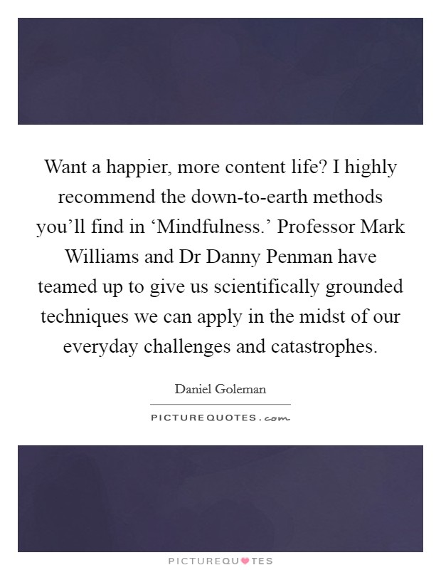 Want a happier, more content life? I highly recommend the down-to-earth methods you'll find in 'Mindfulness.' Professor Mark Williams and Dr Danny Penman have teamed up to give us scientifically grounded techniques we can apply in the midst of our everyday challenges and catastrophes Picture Quote #1