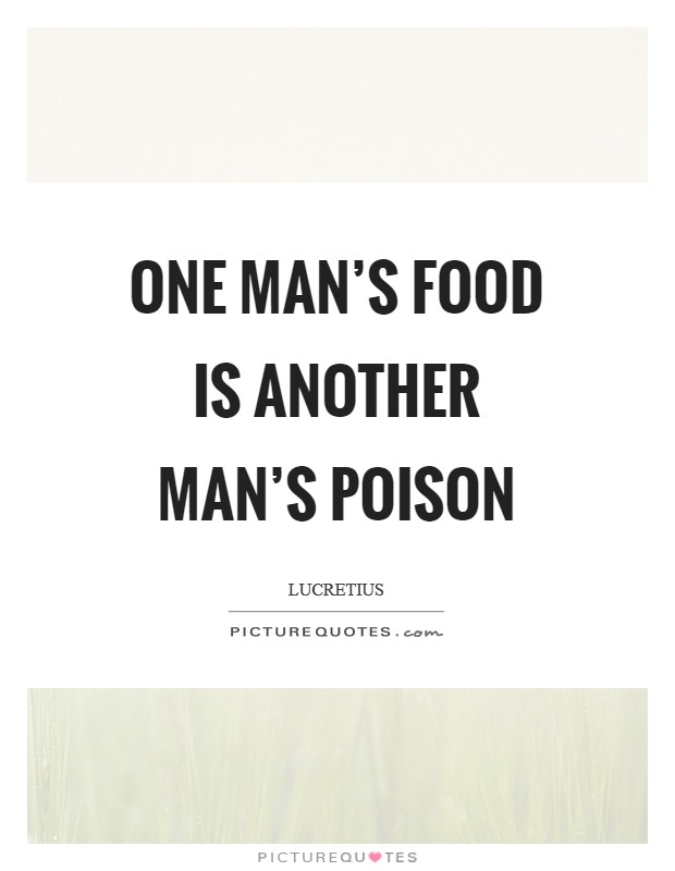 one man meat is another man poison essay 2012-9-30 the rise and fall essay  26 comments on biltmore clothes: a century of good taste  (one man's meat, another man's poison) seems obvious.