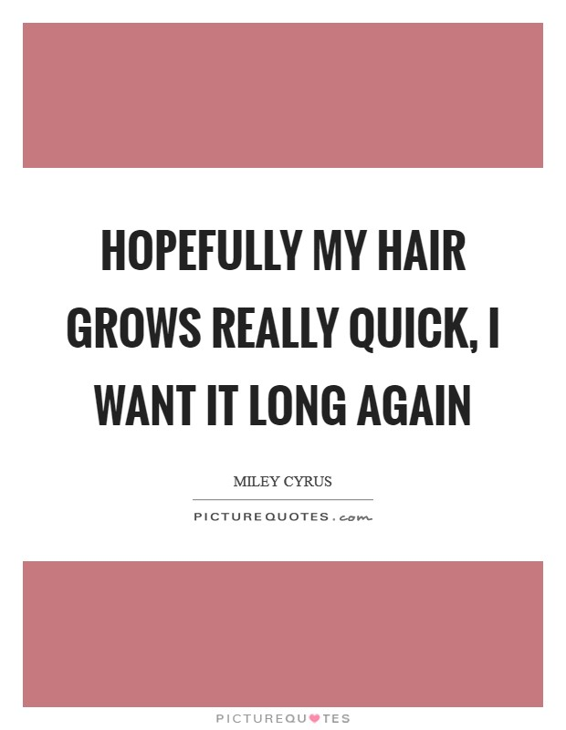 Hopefully my hair grows really quick, I want it long again Picture Quote #1