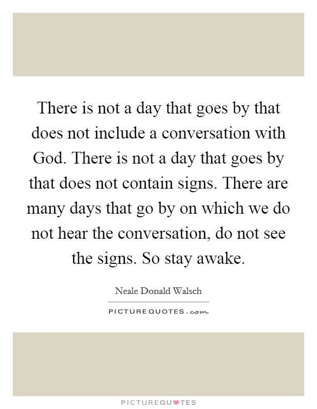 There is not a day that goes by that does not include a conversation with God. There is not a day that goes by that does not contain signs. There are many days that go by on which we do not hear the conversation, do not see the signs. So stay awake Picture Quote #1