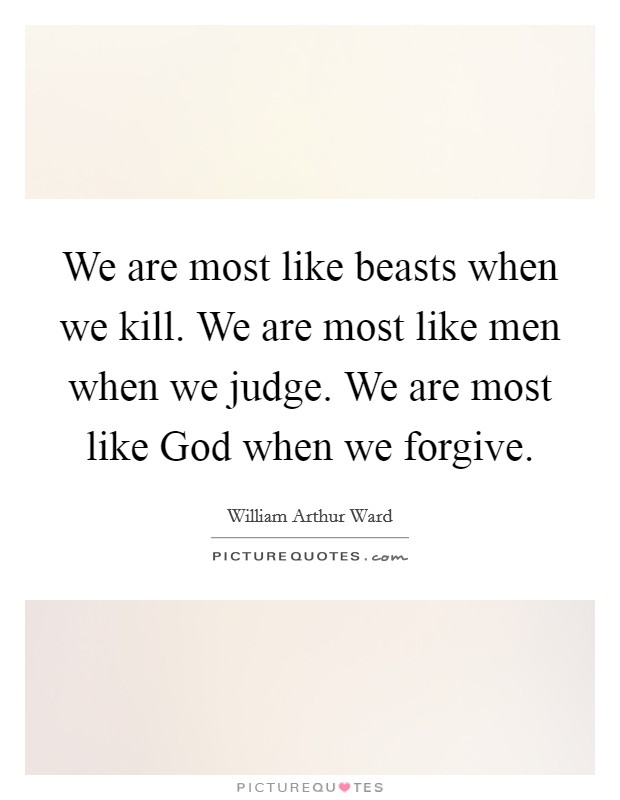 We are most like beasts when we kill. We are most like men when we judge. We are most like God when we forgive Picture Quote #1