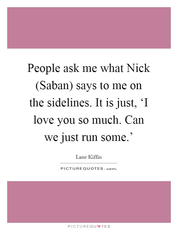 People ask me what Nick (Saban) says to me on the sidelines. It is just, 'I love you so much. Can we just run some.' Picture Quote #1