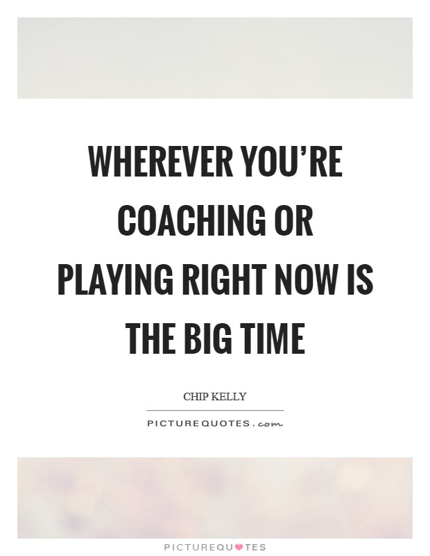 Wherever you're coaching or playing right now is the Big Time Picture Quote #1