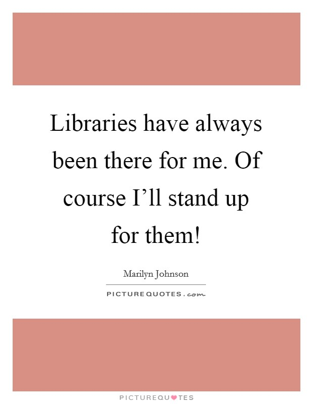Libraries have always been there for me. Of course I'll stand up for them! Picture Quote #1