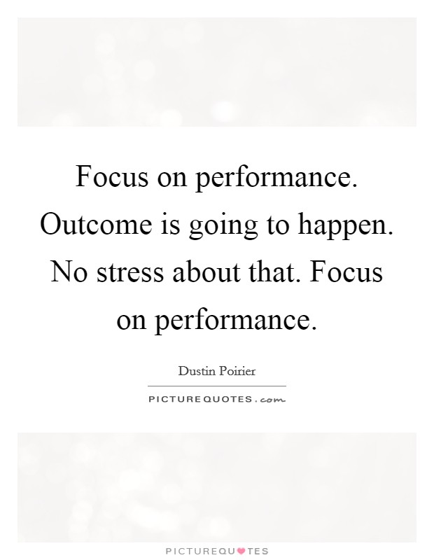 Focus on performance. Outcome is going to happen. No stress about that. Focus on performance Picture Quote #1