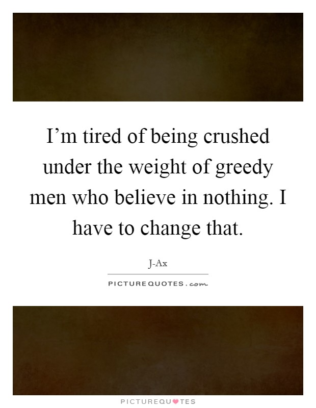 I'm tired of being crushed under the weight of greedy men who believe in nothing. I have to change that Picture Quote #1