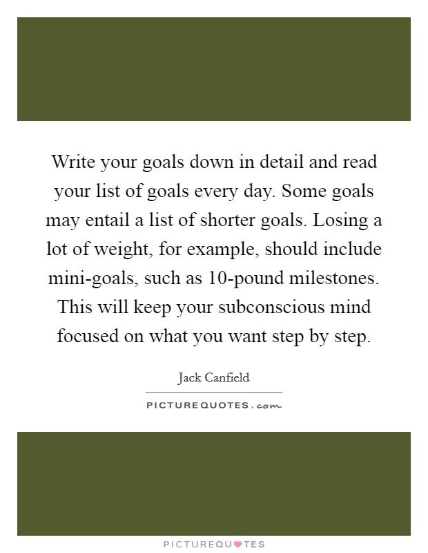 Write your goals down in detail and read your list of goals every day. Some goals may entail a list of shorter goals. Losing a lot of weight, for example, should include mini-goals, such as 10-pound milestones. This will keep your subconscious mind focused on what you want step by step Picture Quote #1