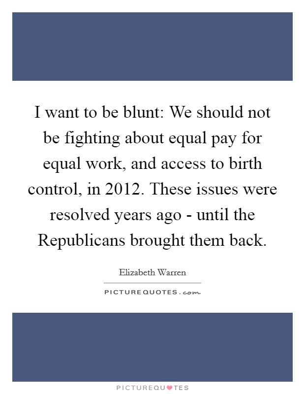 I want to be blunt: We should not be fighting about equal pay for equal work, and access to birth control, in 2012. These issues were resolved years ago - until the Republicans brought them back Picture Quote #1